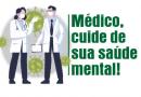 """""""Médico, cuide de sua saúde mental!"""""""